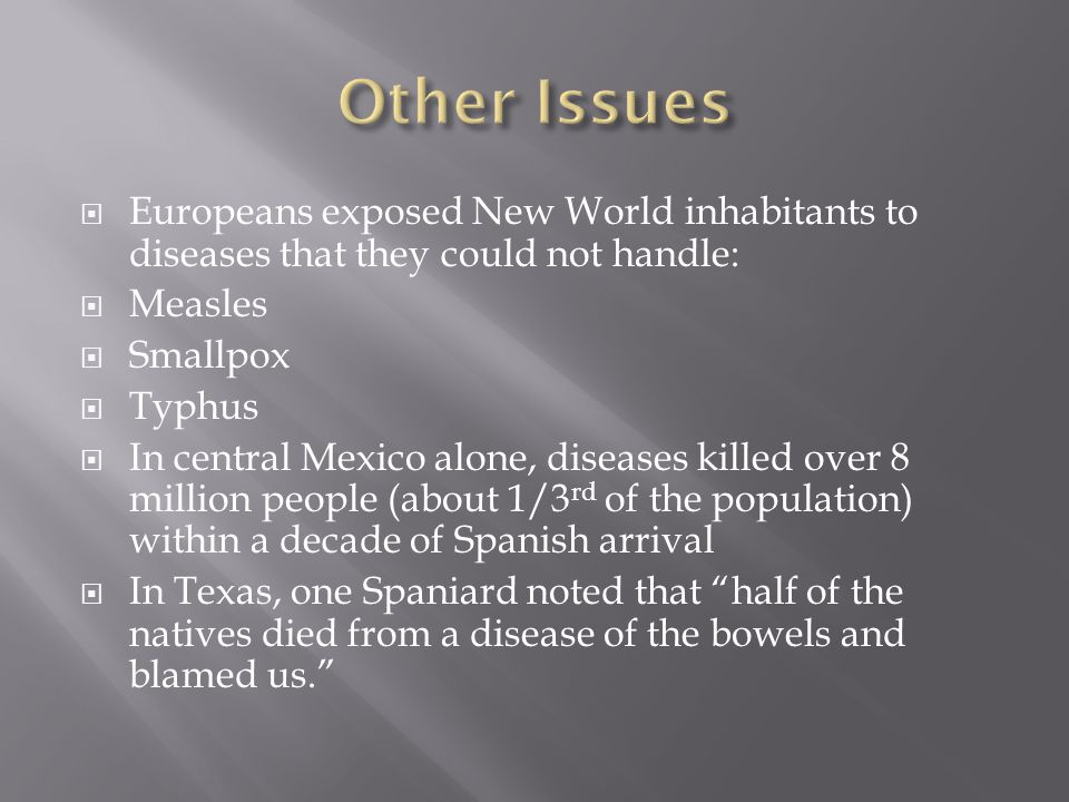  Europeans exposed New World inhabitants to diseases that they could not handle:  Measles  Smallpox  Typhus  In central Mexico alone, diseases killed over 8 million people (about 1/3 rd of the population) within a decade of Spanish arrival  In Texas, one Spaniard noted that half of the natives died from a disease of the bowels and blamed us.