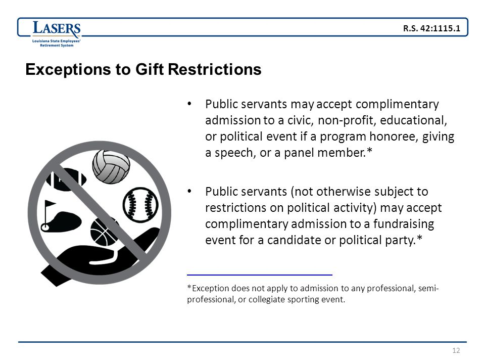 12 Exceptions to Gift Restrictions Public servants may accept complimentary admission to a civic, non-profit, educational, or political event if a program honoree, giving a speech, or a panel member.* Public servants (not otherwise subject to restrictions on political activity) may accept complimentary admission to a fundraising event for a candidate or political party.* *Exception does not apply to admission to any professional, semi- professional, or collegiate sporting event.