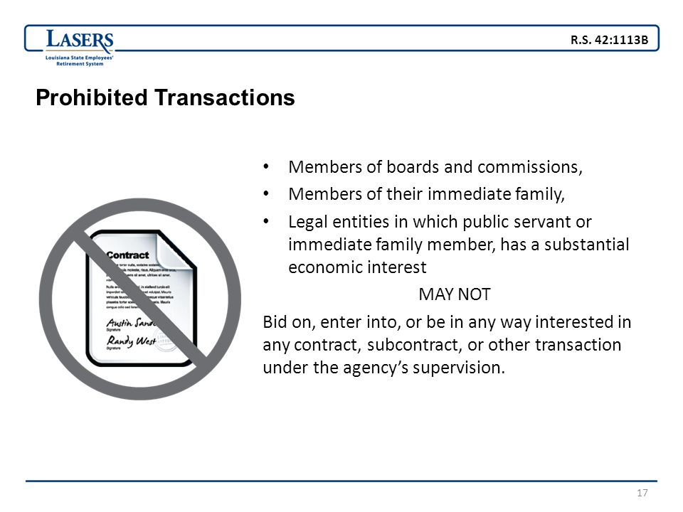17 Prohibited Transactions Members of boards and commissions, Members of their immediate family, Legal entities in which public servant or immediate family member, has a substantial economic interest MAY NOT Bid on, enter into, or be in any way interested in any contract, subcontract, or other transaction under the agency's supervision.