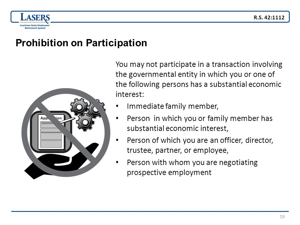 19 Prohibition on Participation You may not participate in a transaction involving the governmental entity in which you or one of the following person