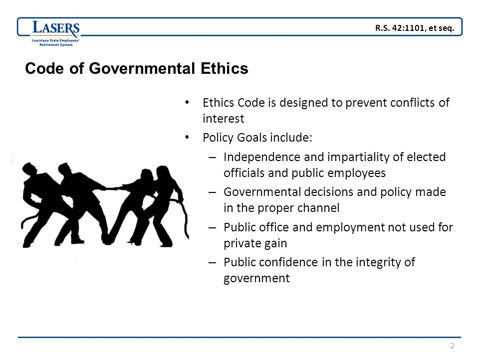2 Code of Governmental Ethics Ethics Code is designed to prevent conflicts of interest Policy Goals include: – Independence and impartiality of elected officials and public employees – Governmental decisions and policy made in the proper channel – Public office and employment not used for private gain – Public confidence in the integrity of government R.S.