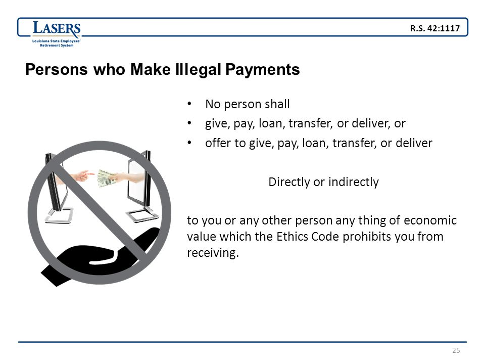25 Persons who Make Illegal Payments No person shall give, pay, loan, transfer, or deliver, or offer to give, pay, loan, transfer, or deliver Directly or indirectly to you or any other person any thing of economic value which the Ethics Code prohibits you from receiving.