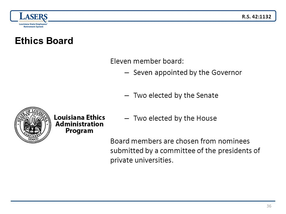 36 Ethics Board Eleven member board: – Seven appointed by the Governor – Two elected by the Senate – Two elected by the House Board members are chosen from nominees submitted by a committee of the presidents of private universities.