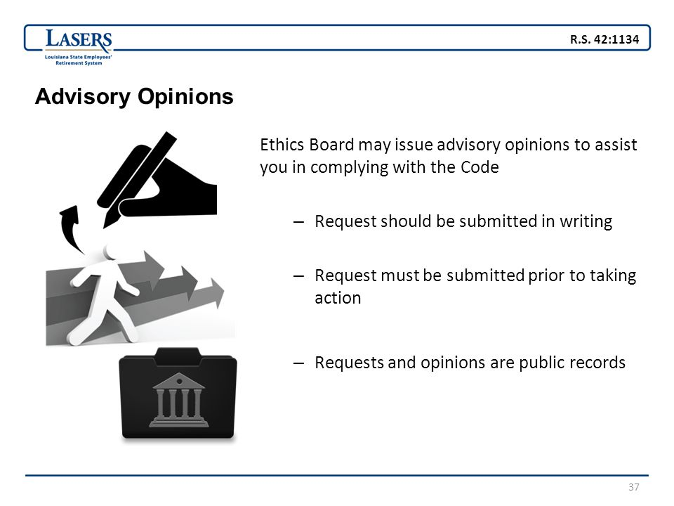 37 Advisory Opinions Ethics Board may issue advisory opinions to assist you in complying with the Code – Request should be submitted in writing – Request must be submitted prior to taking action – Requests and opinions are public records R.S.