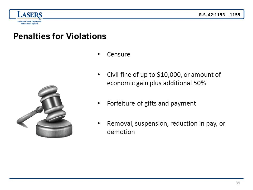 39 Penalties for Violations Censure Civil fine of up to $10,000, or amount of economic gain plus additional 50% Forfeiture of gifts and payment Removal, suspension, reduction in pay, or demotion R.S.
