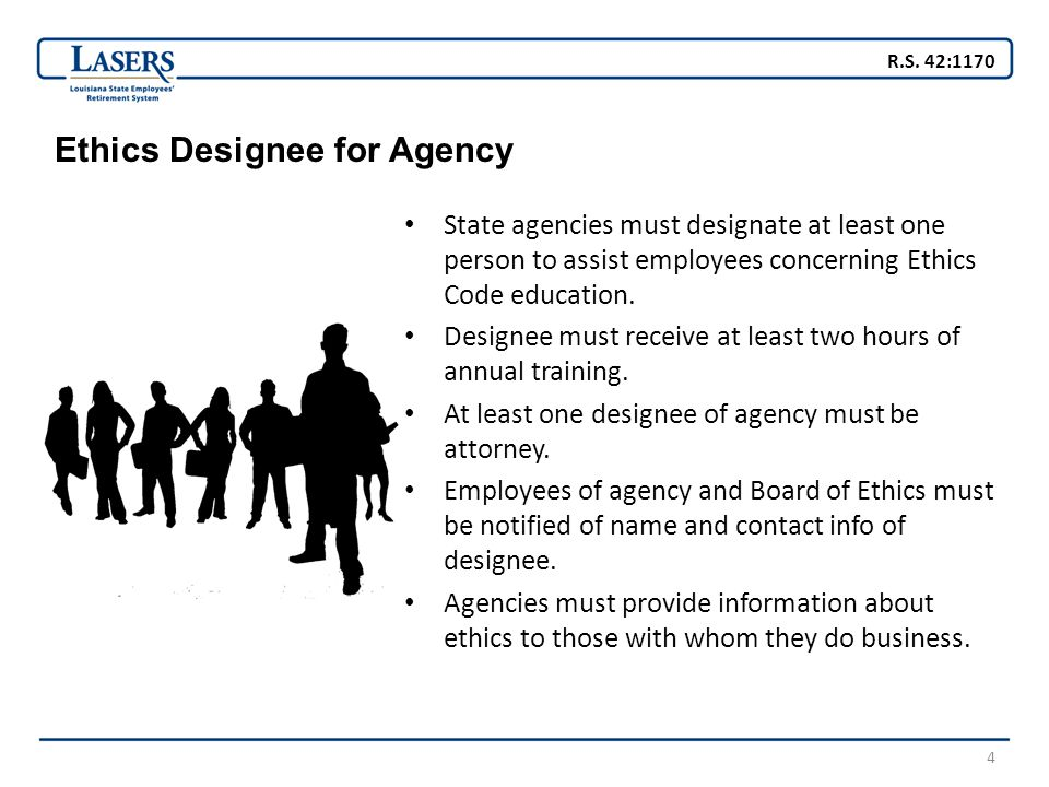 4 Ethics Designee for Agency State agencies must designate at least one person to assist employees concerning Ethics Code education.