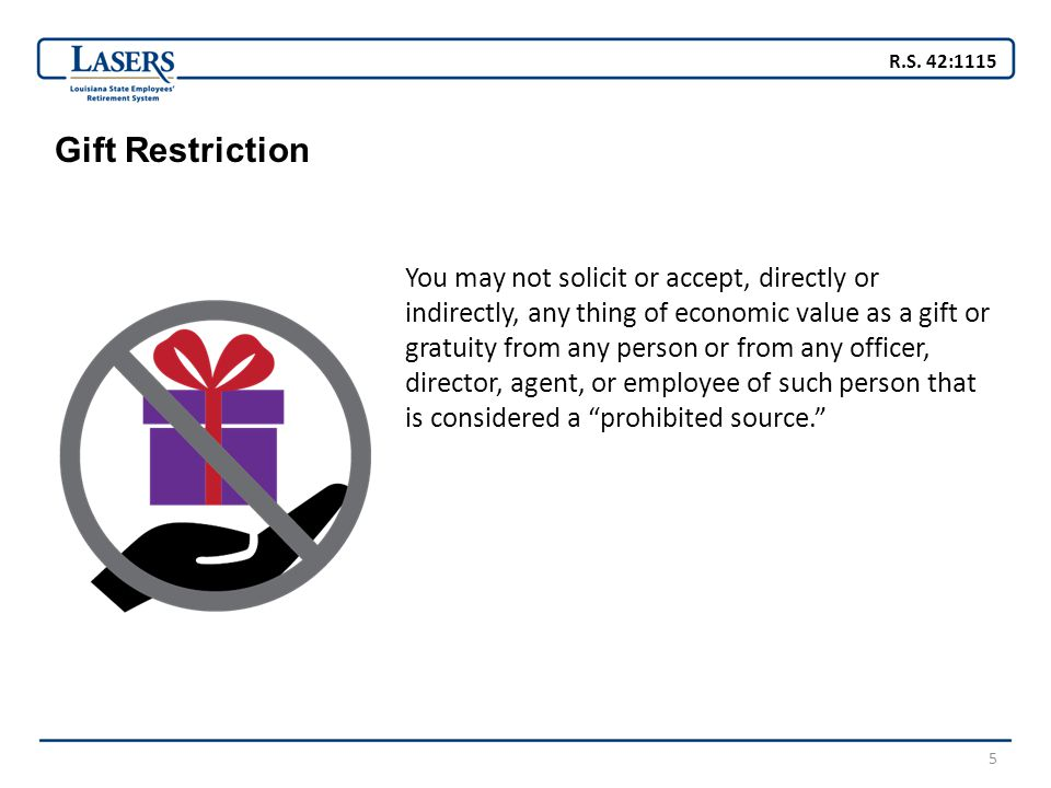 5 Gift Restriction You may not solicit or accept, directly or indirectly, any thing of economic value as a gift or gratuity from any person or from any officer, director, agent, or employee of such person that is considered a prohibited source. R.S.