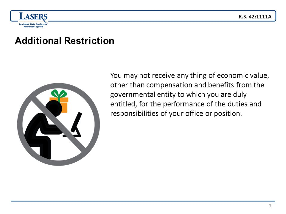7 Additional Restriction You may not receive any thing of economic value, other than compensation and benefits from the governmental entity to which you are duly entitled, for the performance of the duties and responsibilities of your office or position.