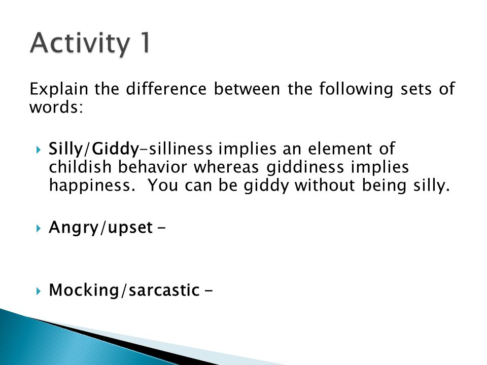 Explain the difference between the following sets of words:  Silly/Giddy-silliness implies an element of childish behavior whereas giddiness implies happiness.