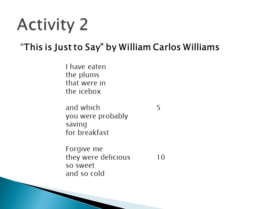 This is Just to Say by William Carlos Williams I have eaten the plums that were in the icebox and which5 you were probably saving for breakfast Forgive me they were delicious10 so sweet and so cold