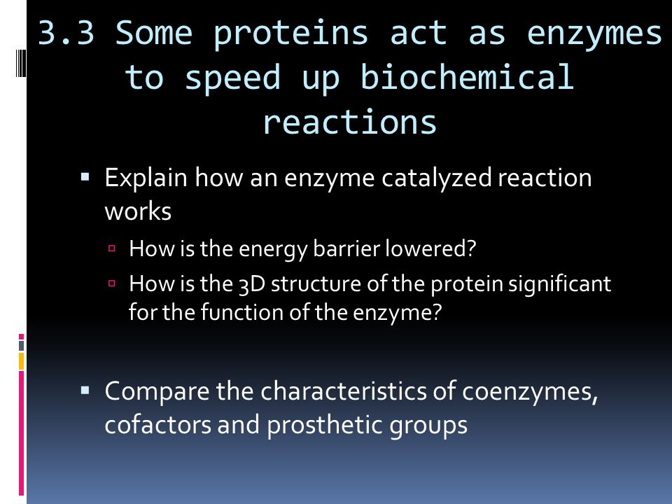 3.3 Some proteins act as enzymes to speed up biochemical reactions  Explain how an enzyme catalyzed reaction works  How is the energy barrier lowered.
