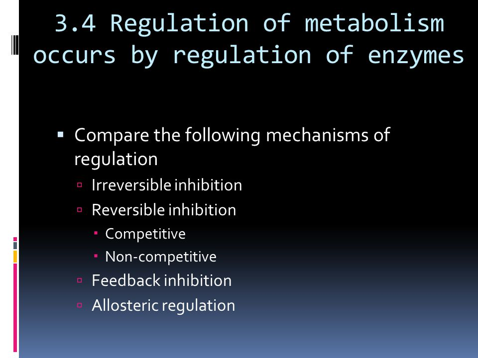 3.4 Regulation of metabolism occurs by regulation of enzymes  Compare the following mechanisms of regulation  Irreversible inhibition  Reversible inhibition  Competitive  Non-competitive  Feedback inhibition  Allosteric regulation