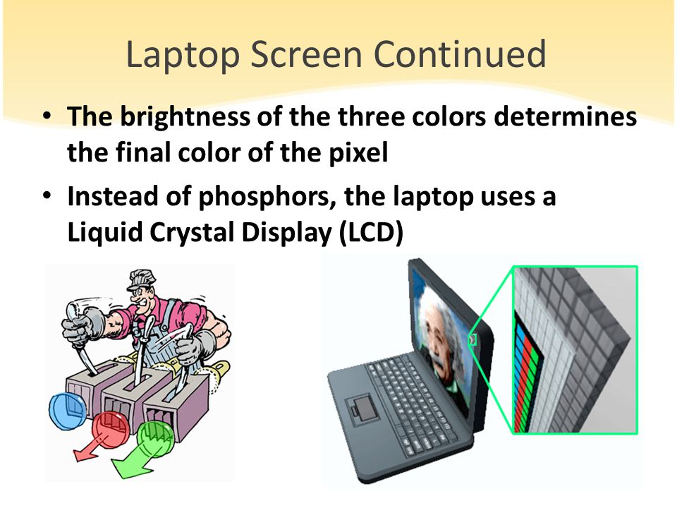 Laptop Screen Continued The brightness of the three colors determines the final color of the pixel Instead of phosphors, the laptop uses a Liquid Crystal Display (LCD)
