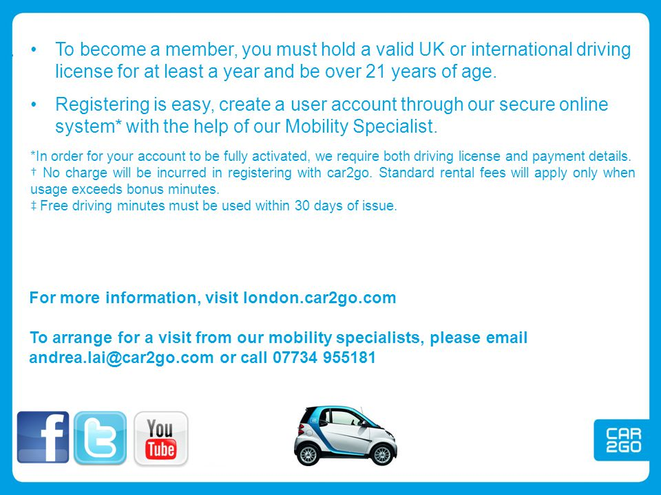 For more information, visit london.car2go.com To arrange for a visit from our mobility specialists, please email andrea.lai@car2go.com or call 07734 9
