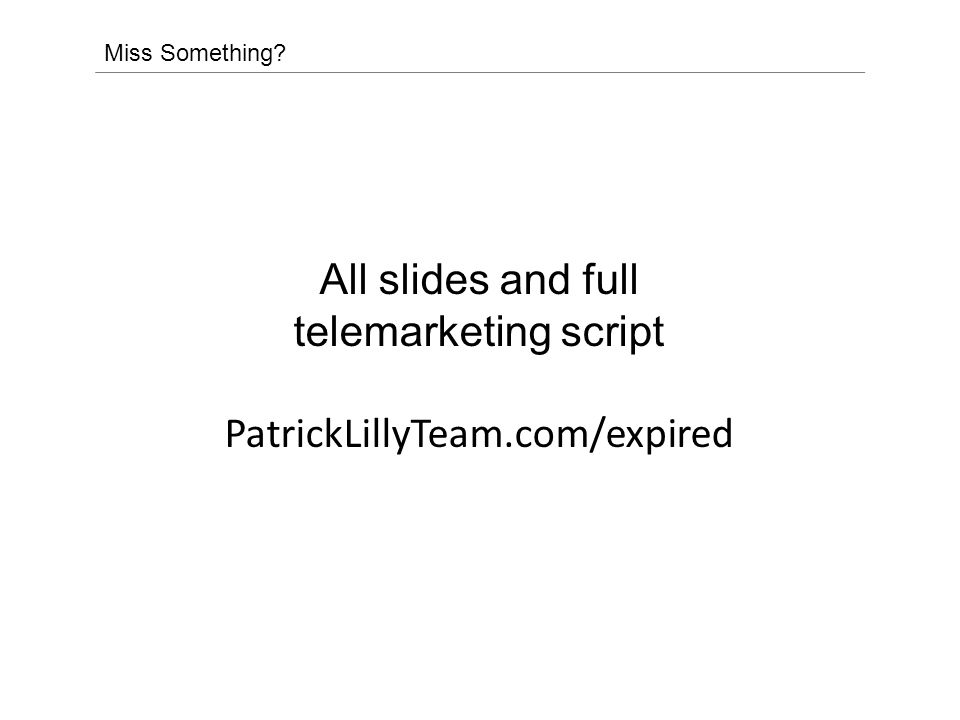 Miss Something All slides and full telemarketing script PatrickLillyTeam.com/expired