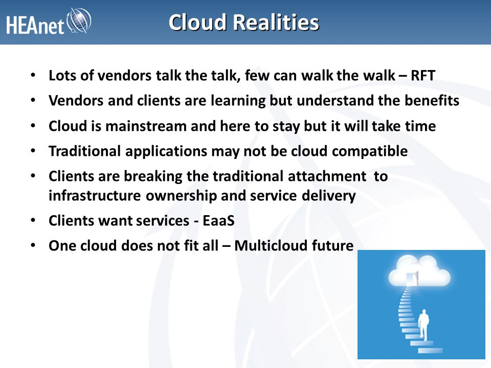Cloud Realities Lots of vendors talk the talk, few can walk the walk – RFT Vendors and clients are learning but understand the benefits Cloud is mainstream and here to stay but it will take time Traditional applications may not be cloud compatible Clients are breaking the traditional attachment to infrastructure ownership and service delivery Clients want services - EaaS One cloud does not fit all – Multicloud future