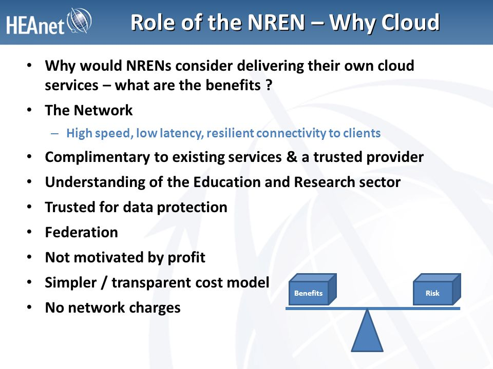 Role of the NREN – Why Cloud Why would NRENs consider delivering their own cloud services – what are the benefits ? The Network – High speed, low late