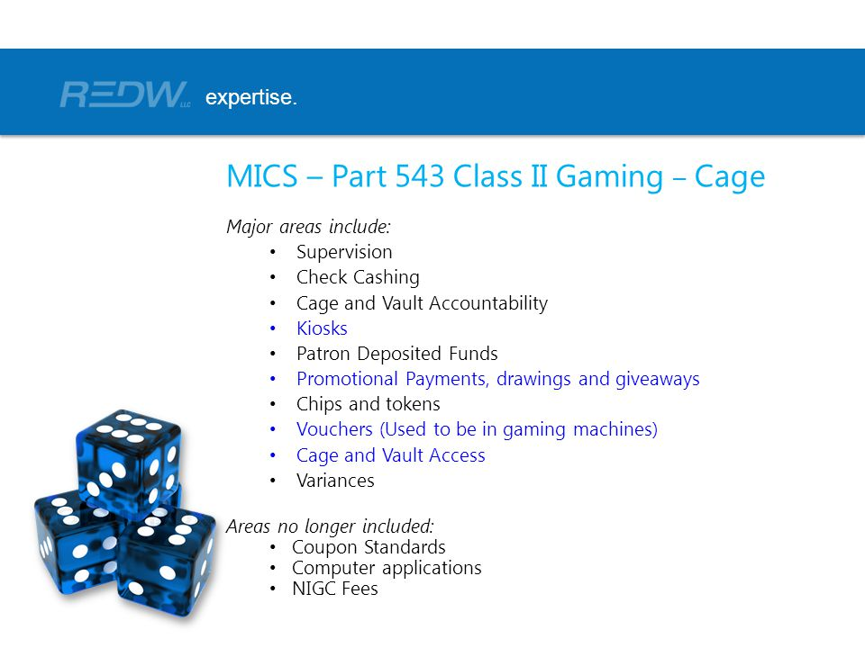 MICS – Part 543 Class II Gaming – Cage Major areas include: Supervision Check Cashing Cage and Vault Accountability Kiosks Patron Deposited Funds Promotional Payments, drawings and giveaways Chips and tokens Vouchers (Used to be in gaming machines) Cage and Vault Access Variances Areas no longer included: Coupon Standards Computer applications NIGC Fees expertise.