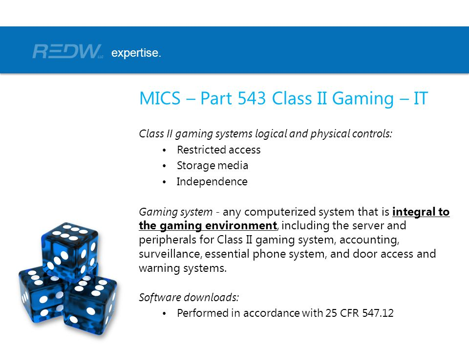 MICS – Part 543 Class II Gaming – IT Class II gaming systems logical and physical controls: Restricted access Storage media Independence Gaming system - any computerized system that is integral to the gaming environment, including the server and peripherals for Class II gaming system, accounting, surveillance, essential phone system, and door access and warning systems.