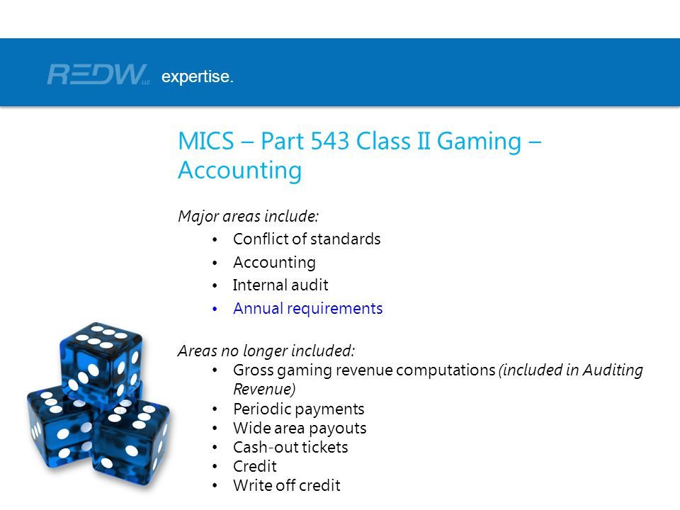MICS – Part 543 Class II Gaming – Accounting Major areas include: Conflict of standards Accounting Internal audit Annual requirements Areas no longer included: Gross gaming revenue computations (included in Auditing Revenue) Periodic payments Wide area payouts Cash-out tickets Credit Write off credit expertise.