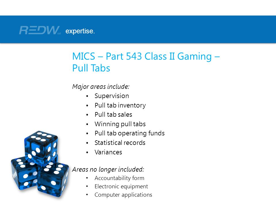 MICS – Part 543 Class II Gaming – Pull Tabs Major areas include: Supervision Pull tab inventory Pull tab sales Winning pull tabs Pull tab operating funds Statistical records Variances Areas no longer included: Accountability form Electronic equipment Computer applications expertise.