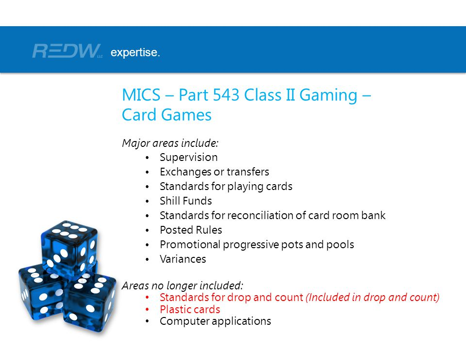 MICS – Part 543 Class II Gaming – Card Games Major areas include: Supervision Exchanges or transfers Standards for playing cards Shill Funds Standards for reconciliation of card room bank Posted Rules Promotional progressive pots and pools Variances Areas no longer included: Standards for drop and count (Included in drop and count) Plastic cards Computer applications expertise.