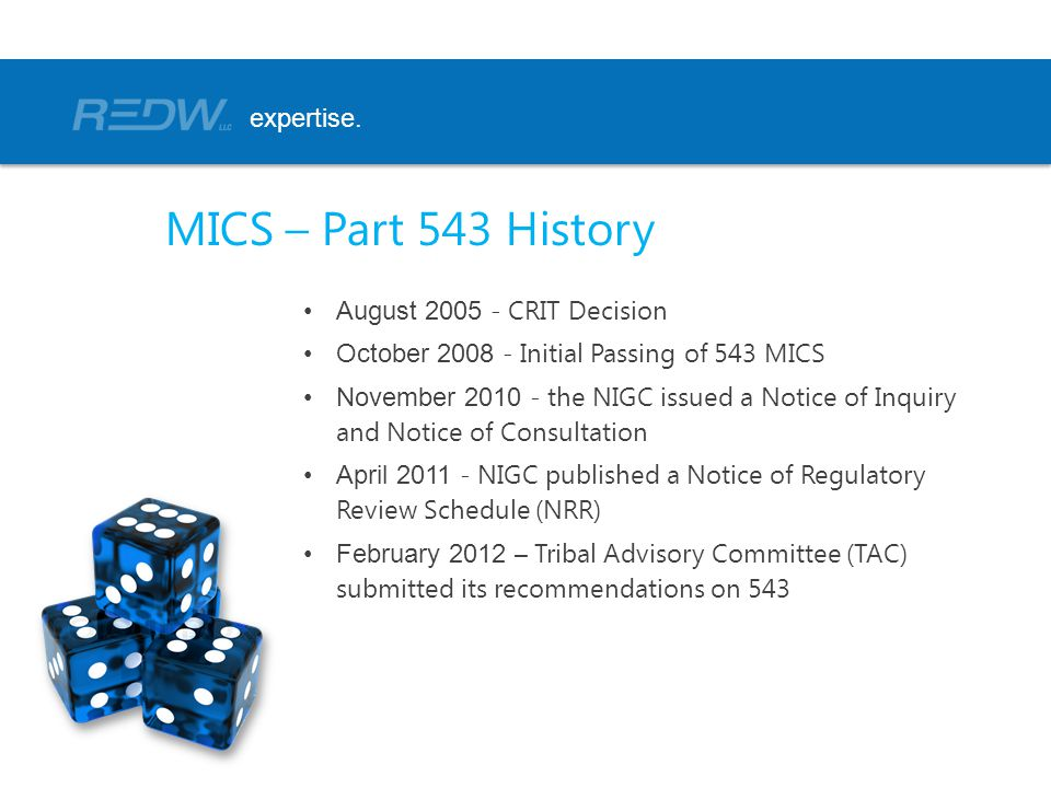August 2005 - CRIT Decision October 2008 - Initial Passing of 543 MICS November 2010 - the NIGC issued a Notice of Inquiry and Notice of Consultation April 2011 - NIGC published a Notice of Regulatory Review Schedule (NRR) February 2012 – Tribal Advisory Committee (TAC) submitted its recommendations on 543 expertise.