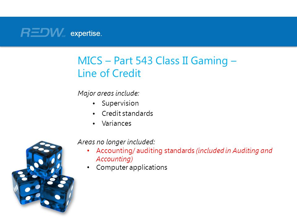 MICS – Part 543 Class II Gaming – Line of Credit Major areas include: Supervision Credit standards Variances Areas no longer included: Accounting/ auditing standards (included in Auditing and Accounting) Computer applications expertise.