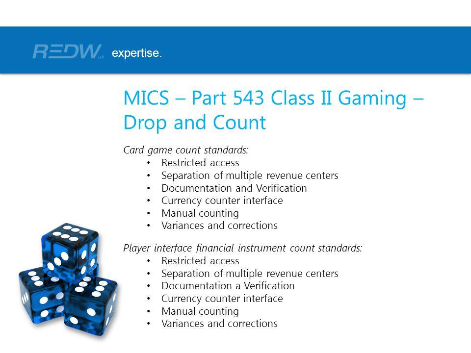 MICS – Part 543 Class II Gaming – Drop and Count Card game count standards: Restricted access Separation of multiple revenue centers Documentation and Verification Currency counter interface Manual counting Variances and corrections Player interface financial instrument count standards: Restricted access Separation of multiple revenue centers Documentation a Verification Currency counter interface Manual counting Variances and corrections expertise.