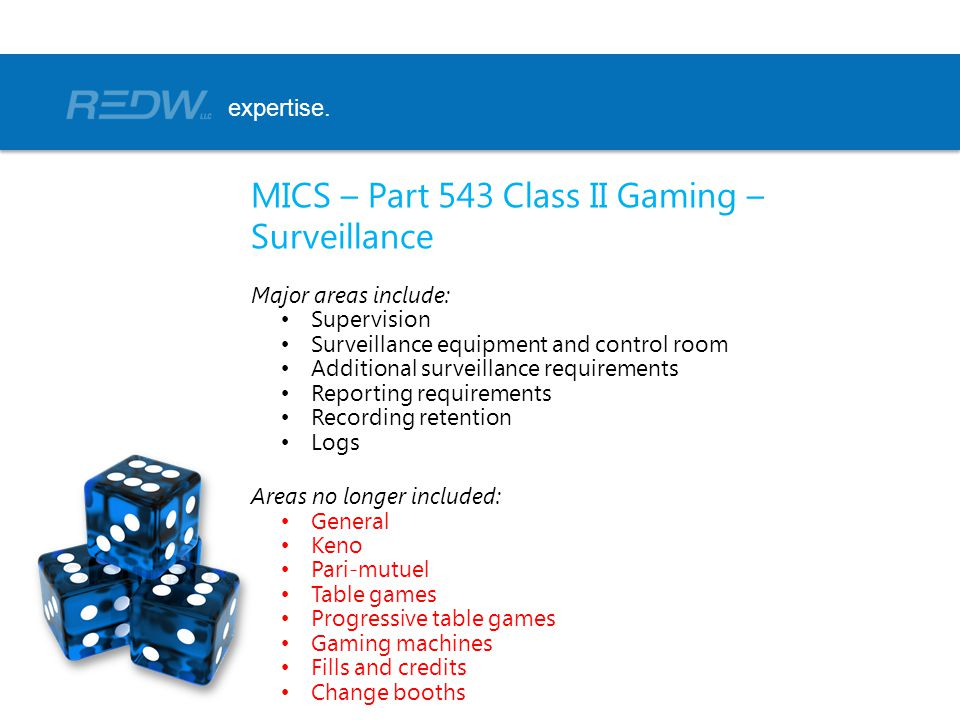 MICS – Part 543 Class II Gaming – Surveillance Major areas include: Supervision Surveillance equipment and control room Additional surveillance requirements Reporting requirements Recording retention Logs Areas no longer included: General Keno Pari-mutuel Table games Progressive table games Gaming machines Fills and credits Change booths expertise.