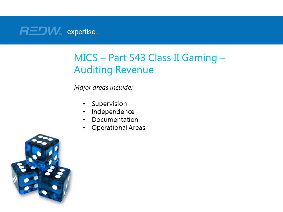 MICS – Part 543 Class II Gaming – Auditing Revenue Major areas include: Supervision Independence Documentation Operational Areas expertise.