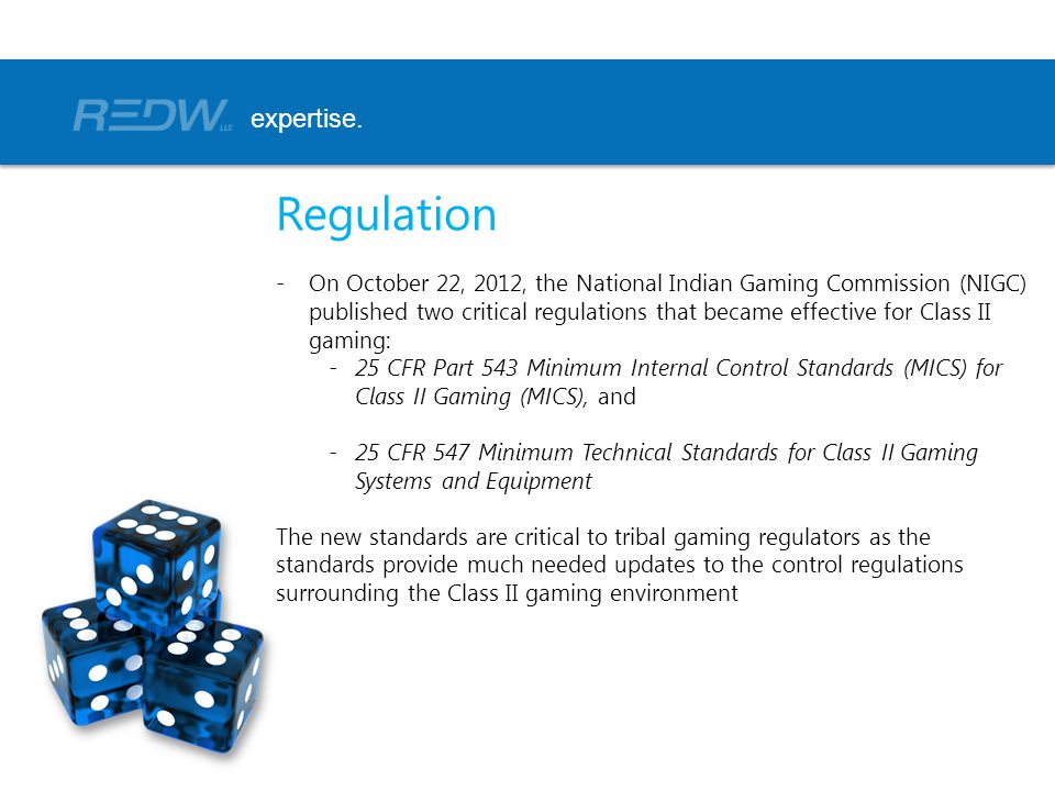 Regulation -On October 22, 2012, the National Indian Gaming Commission (NIGC) published two critical regulations that became effective for Class II gaming: -25 CFR Part 543 Minimum Internal Control Standards (MICS) for Class II Gaming (MICS), and -25 CFR 547 Minimum Technical Standards for Class II Gaming Systems and Equipment The new standards are critical to tribal gaming regulators as the standards provide much needed updates to the control regulations surrounding the Class II gaming environment expertise.