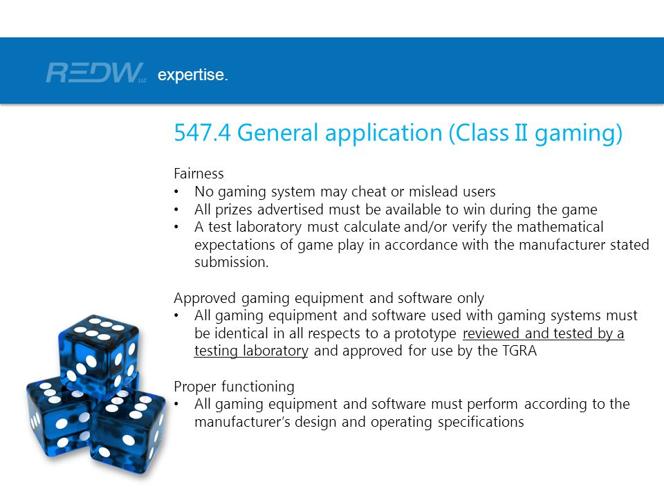 547.4 General application (Class II gaming) Fairness No gaming system may cheat or mislead users All prizes advertised must be available to win during the game A test laboratory must calculate and/or verify the mathematical expectations of game play in accordance with the manufacturer stated submission.