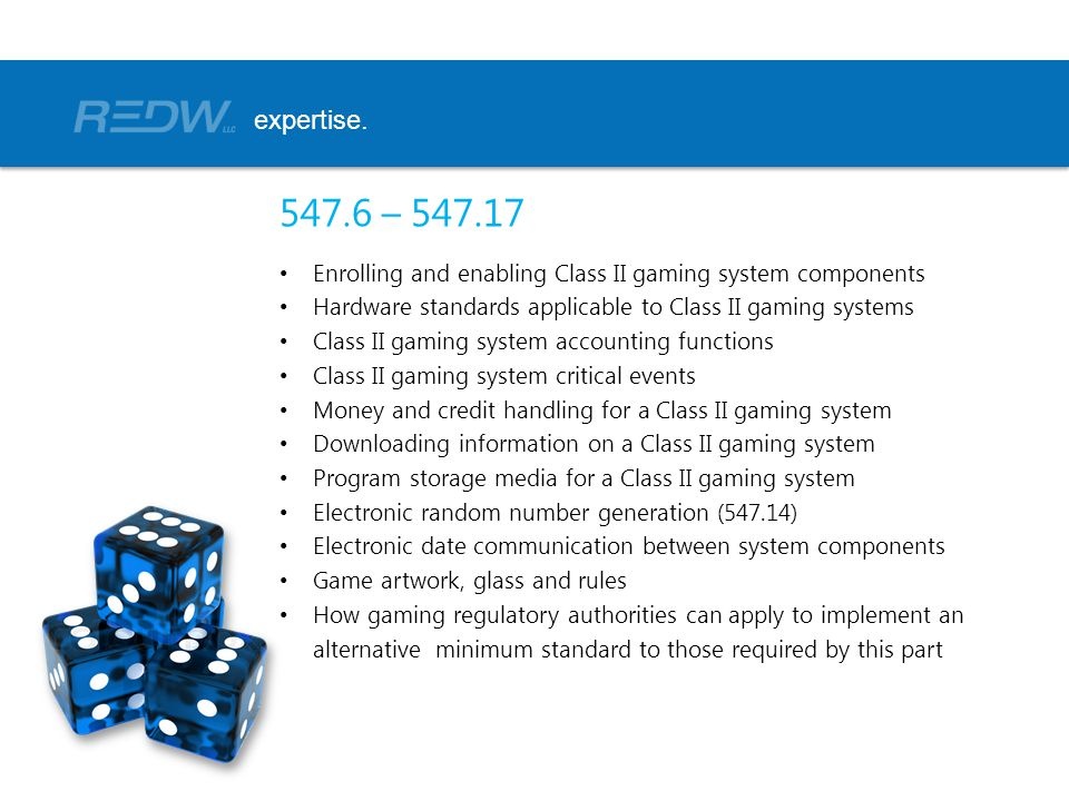 547.6 – 547.17 Enrolling and enabling Class II gaming system components Hardware standards applicable to Class II gaming systems Class II gaming system accounting functions Class II gaming system critical events Money and credit handling for a Class II gaming system Downloading information on a Class II gaming system Program storage media for a Class II gaming system Electronic random number generation (547.14) Electronic date communication between system components Game artwork, glass and rules How gaming regulatory authorities can apply to implement an alternative minimum standard to those required by this part expertise.