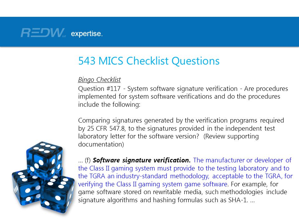 543 MICS Checklist Questions Bingo Checklist Question #117 - System software signature verification - Are procedures implemented for system software verifications and do the procedures include the following: Comparing signatures generated by the verification programs required by 25 CFR 547.8, to the signatures provided in the independent test laboratory letter for the software version.