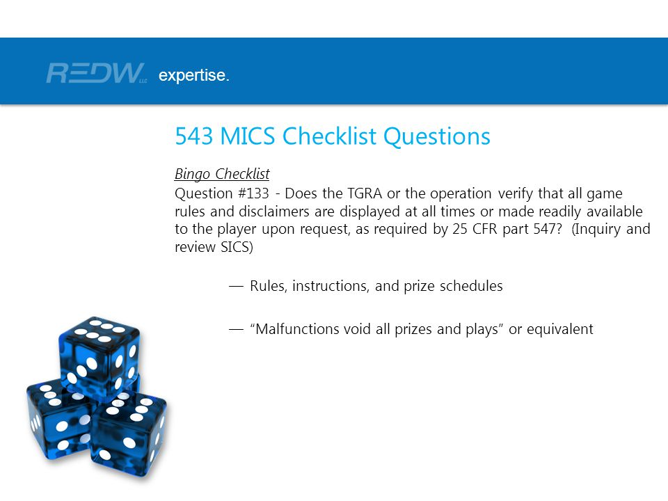 543 MICS Checklist Questions Bingo Checklist Question #133 - Does the TGRA or the operation verify that all game rules and disclaimers are displayed at all times or made readily available to the player upon request, as required by 25 CFR part 547.