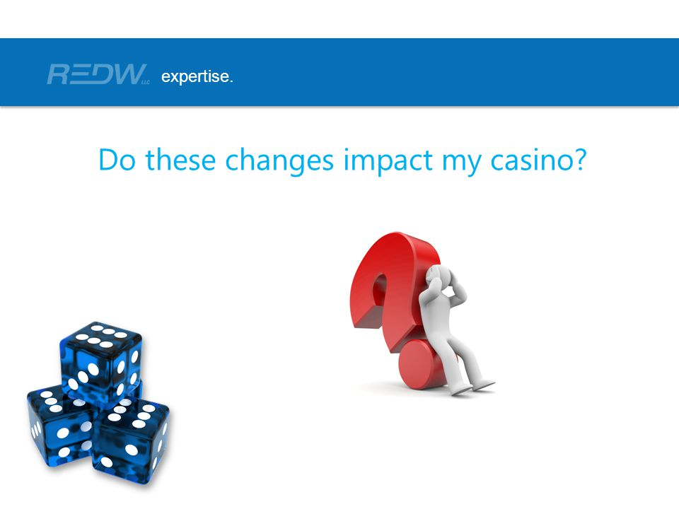 Do these changes impact my casino? expertise.