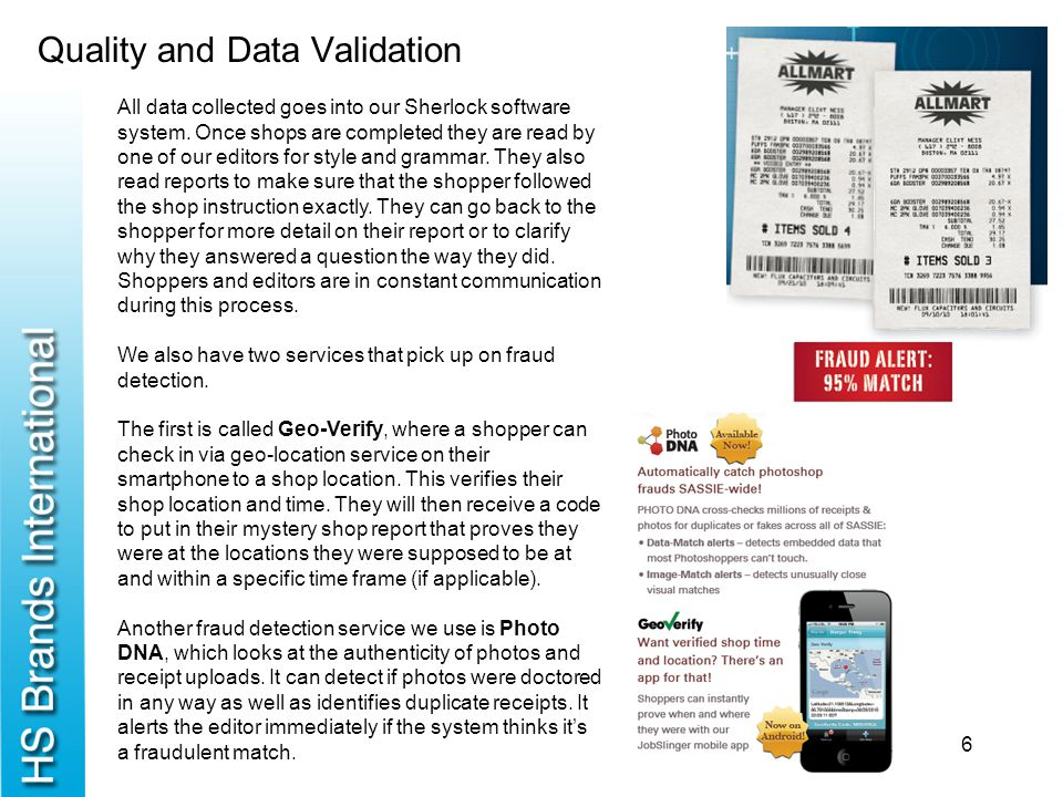 Quality and Data Validation 6 All data collected goes into our Sherlock software system. Once shops are completed they are read by one of our editors