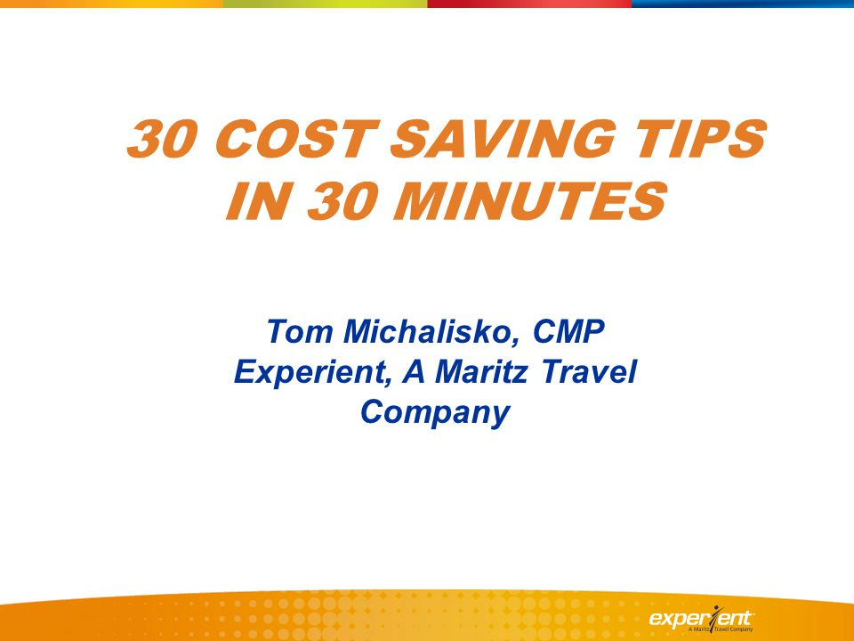 30 COST SAVING TIPS IN 30 MINUTES Tom Michalisko, CMP Experient, A Maritz Travel Company