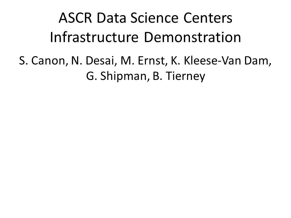 ASCR Data Science Centers Infrastructure Demonstration S. Canon, N. Desai, M. Ernst, K. Kleese-Van Dam, G. Shipman, B. Tierney