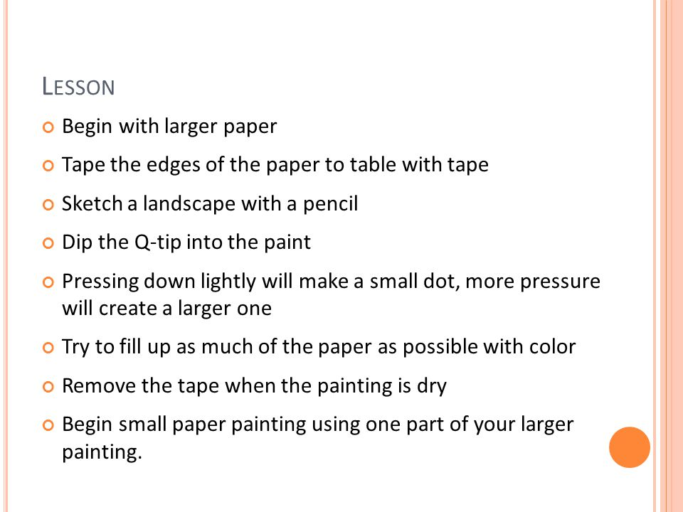 L ESSON Begin with larger paper Tape the edges of the paper to table with tape Sketch a landscape with a pencil Dip the Q-tip into the paint Pressing down lightly will make a small dot, more pressure will create a larger one Try to fill up as much of the paper as possible with color Remove the tape when the painting is dry Begin small paper painting using one part of your larger painting.