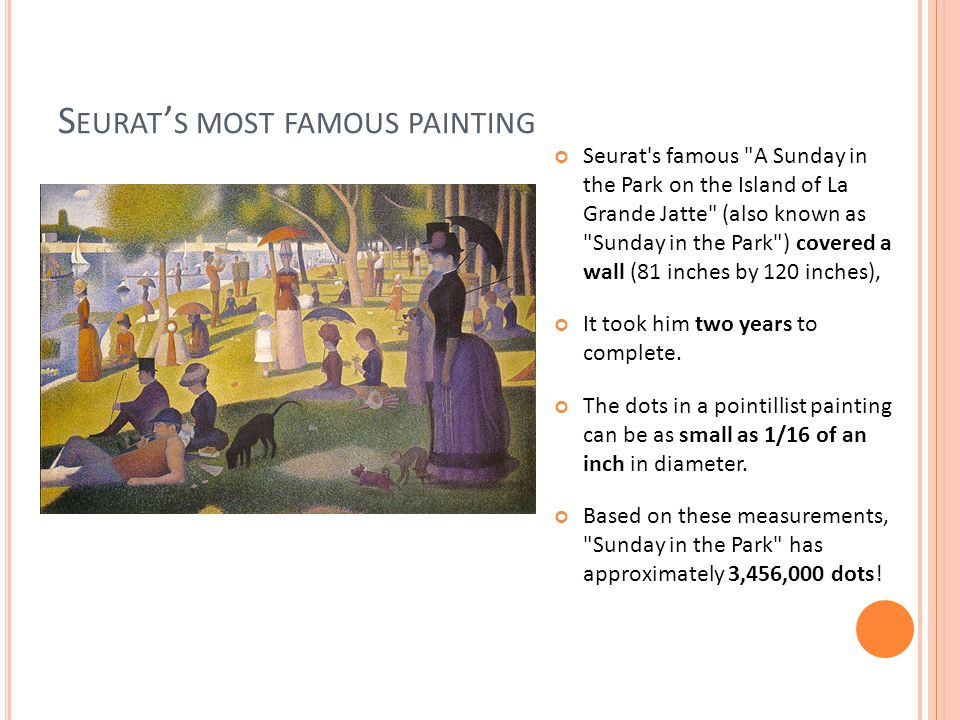 S EURAT ' S MOST FAMOUS PAINTING Seurat s famous A Sunday in the Park on the Island of La Grande Jatte (also known as Sunday in the Park ) covered a wall (81 inches by 120 inches), It took him two years to complete.