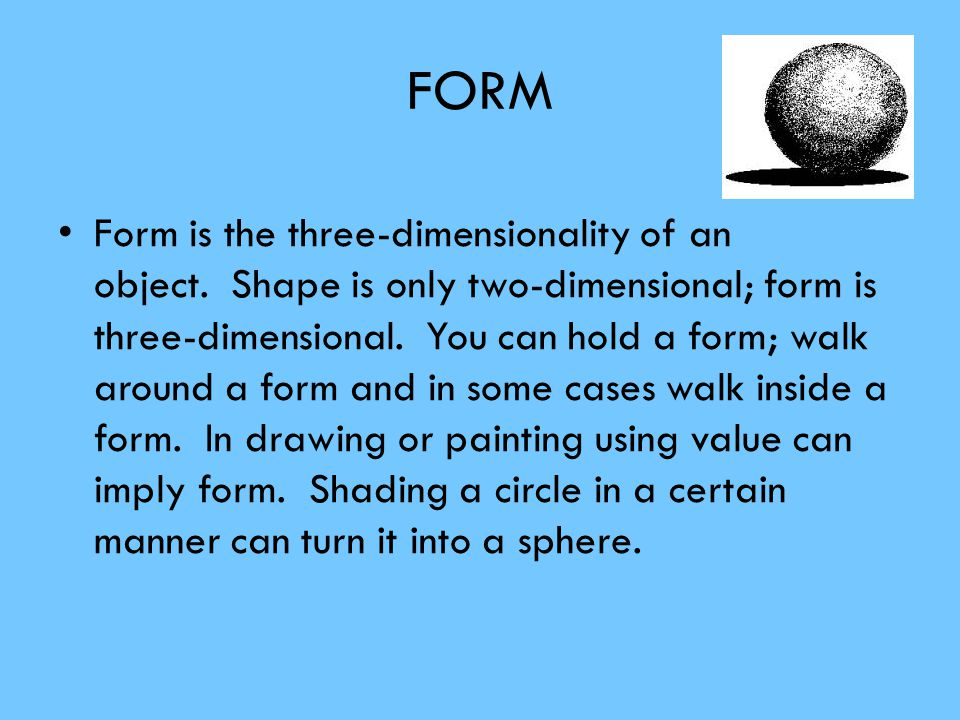 FORM Form is the three-dimensionality of an object. Shape is only two-dimensional; form is three-dimensional. You can hold a form; walk around a form