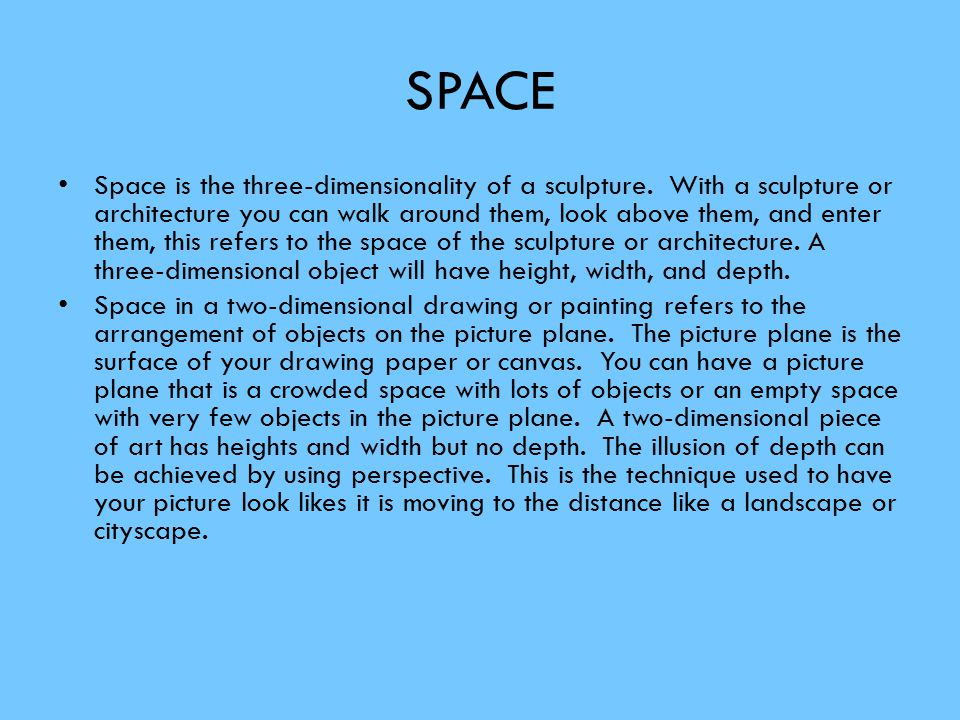 SPACE Space is the three-dimensionality of a sculpture. With a sculpture or architecture you can walk around them, look above them, and enter them, th