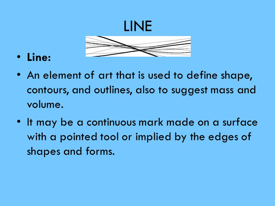 Line Characteristic of Line are: Width- thick, thin, tapering, uneven Length - long, short, continuous, broken Direction- horizontal, vertical, diagonal, curving, perpendicular, oblique, parallel, radial, zigzag Focus- sharp, blurry, fuzzy, choppy Feeling- sharp, jagged, graceful, smooth