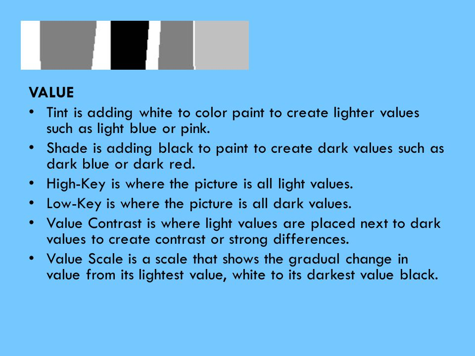 VA VALUE Tint is adding white to color paint to create lighter values such as light blue or pink. Shade is adding black to paint to create dark values