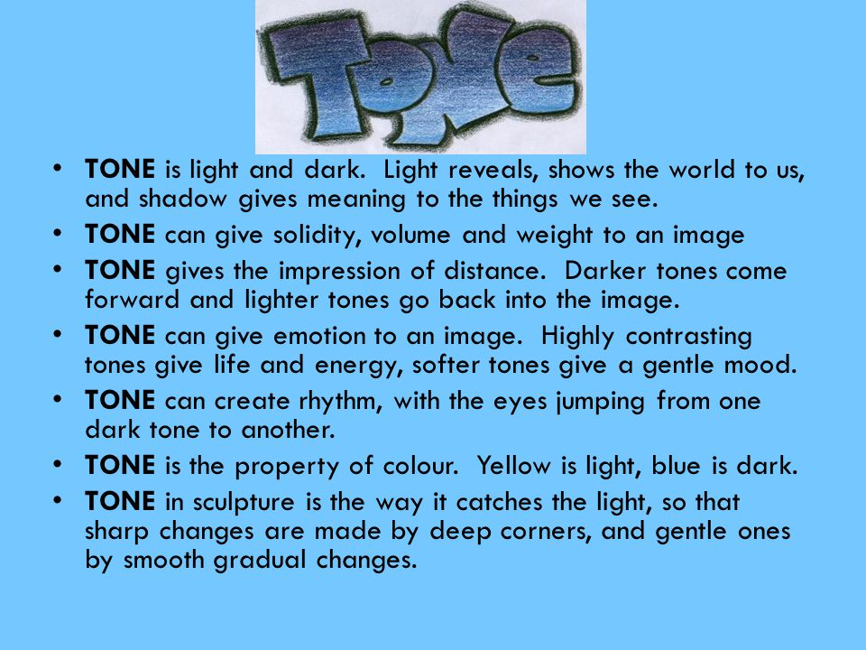 TONE is light and dark. Light reveals, shows the world to us, and shadow gives meaning to the things we see. TONE can give solidity, volume and weight