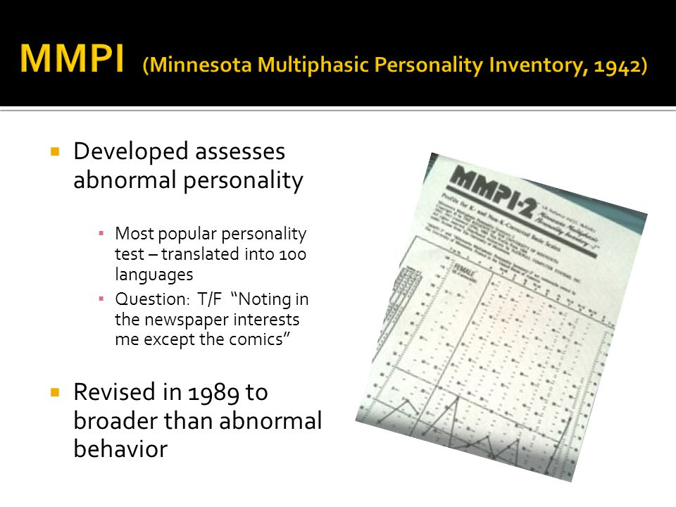  Developed assesses abnormal personality ▪ Most popular personality test – translated into 100 languages ▪ Question: T/F Noting in the newspaper interests me except the comics  Revised in 1989 to broader than abnormal behavior