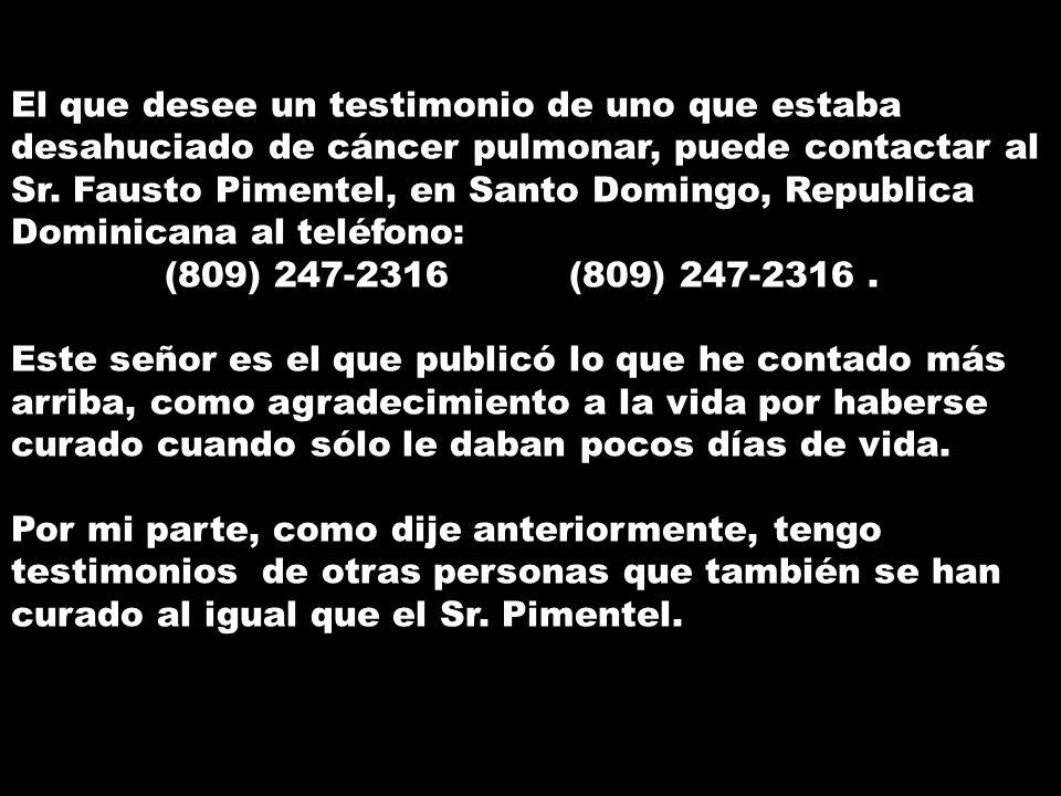 El que desee un testimonio de uno que estaba desahuciado de cáncer pulmonar, puede contactar al Sr.