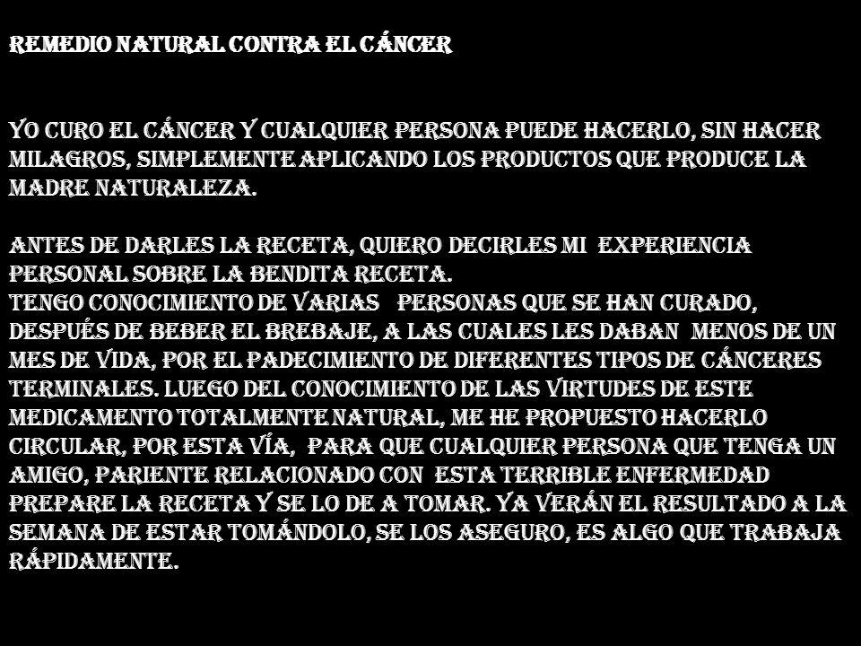 Remedio Natural contra el Cáncer Yo curo el cáncer y cualquier persona puede hacerlo, sin hacer milagros, simplemente aplicando los productos que produce la madre naturaleza.
